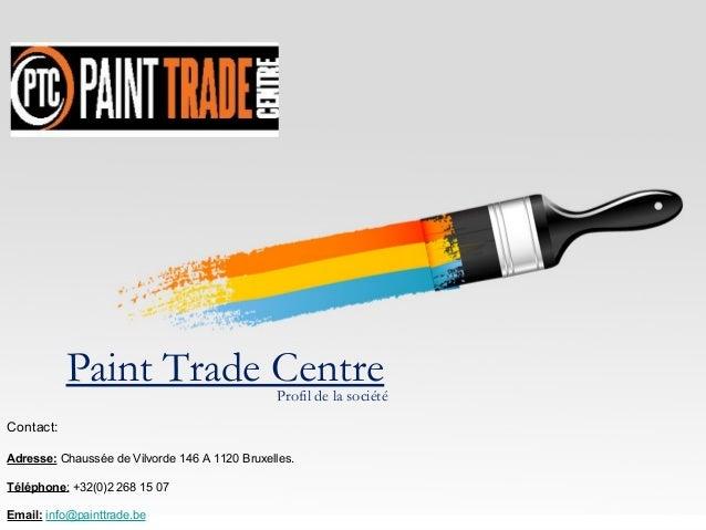 Paint Trade Centre  Profil de la société  Contact: Adresse: Chaussée de Vilvorde 146 A 1120 Bruxelles. Téléphone: +32(0)2 ...