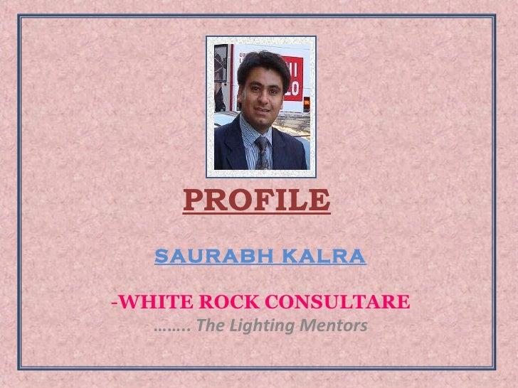 PROFILE <ul><li>SAURABH KALRA </li></ul><ul><li>WHITE ROCK CONSULTARE </li></ul><ul><li>…… ..  The Lighting Mentors </li><...