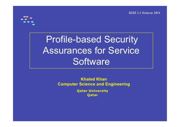IESS 1.1 Geneva 2011 Profile-based SecurityAssurances for Service        Software             Khaled Khan   Computer Scien...
