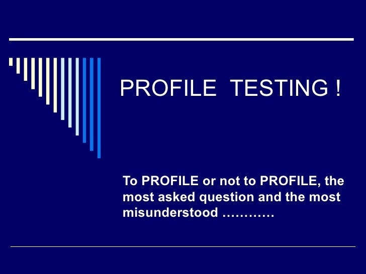PROFILE TESTING !   To PROFILE or not to PROFILE, the most asked question and the most misunderstood …………