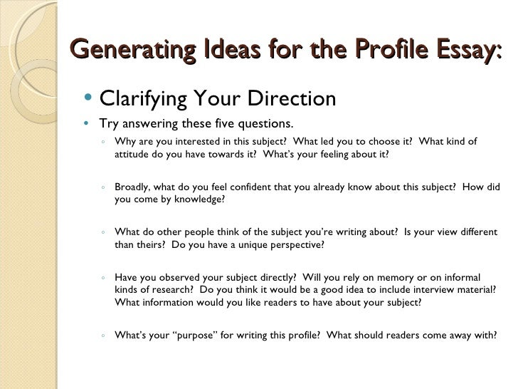 writing the profile essay As with any essay, the first step in writing a profile paper is to decide on a topic a profile essay can be about a person, place or business, or even an event or activity.