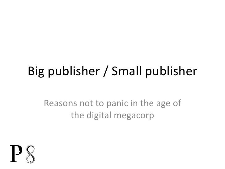 Big publisher / Small publisher<br />Reasons not to panic in the age of the digital megacorp<br />