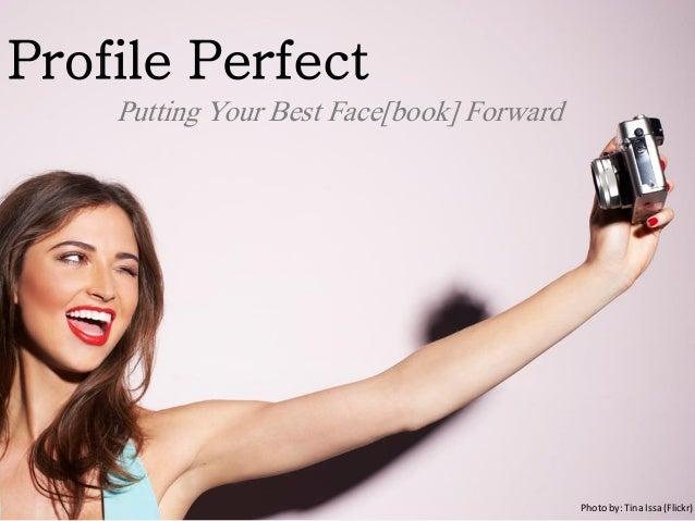 Profile Perfect Putting Your Best Face[book] Forward Photo by: Tina Issa (Flickr)