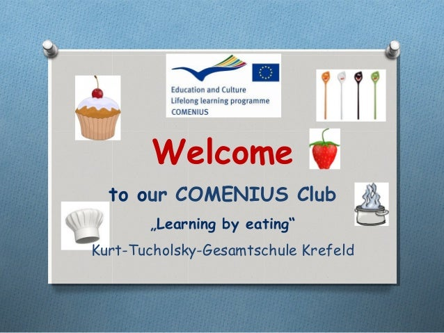 """Welcome  to our COMENIUS Club       """"Learning by eating""""Kurt-Tucholsky-Gesamtschule Krefeld"""