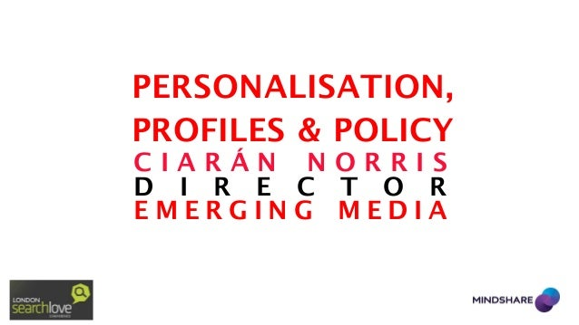 PERSONALISATION, PROFILES & POLICY CIARÁN NORRIS D I R E C T O R EMERGING MEDIA