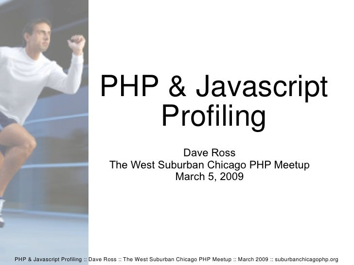 PHP & Javascript Profiling :: Dave Ross :: The West Suburban Chicago PHP Meetup :: March 2009 :: suburbanchicagophp.org PH...