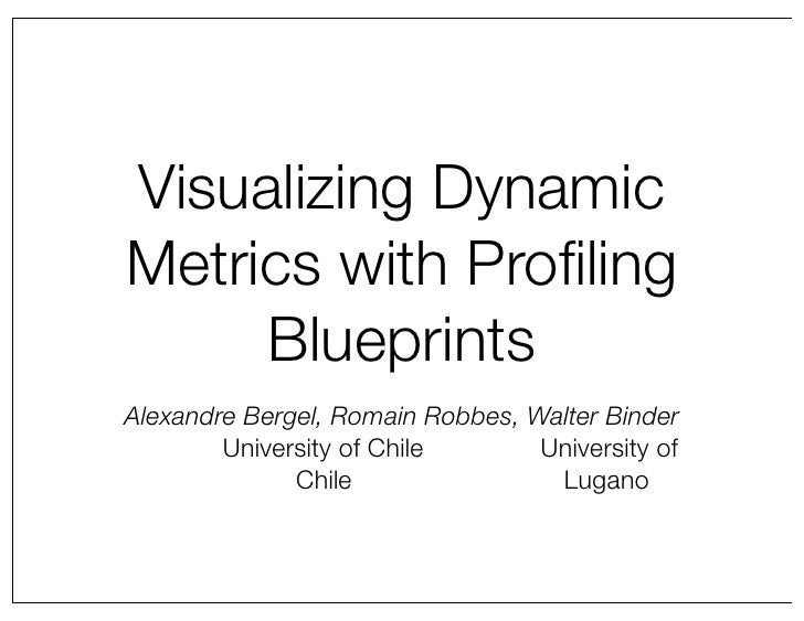 Visualizing Dynamic Metrics with Profiling      Blueprints Alexandre Bergel, Romain Robbes, Walter Binder         Universit...