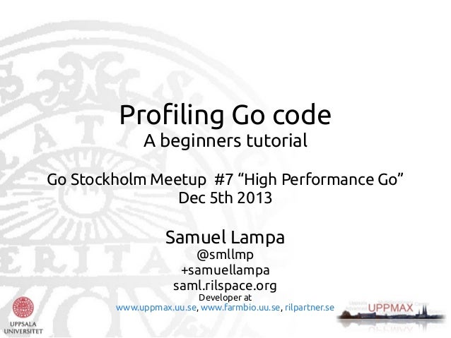 "Profiling Go code A beginners tutorial Go Stockholm Meetup #7 ""High Performance Go"" Dec 5th 2013  Samuel Lampa @smllmp +sa..."