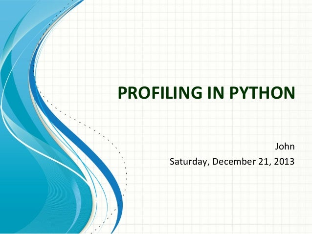 PROFILING IN PYTHON John Saturday, December 21, 2013