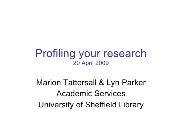 Profiling your research 20 April 2009 Marion Tattersall & Lyn Parker Academic Services University of Sheffield Library
