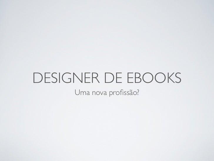 DESIGNER DE EBOOKS     Uma nova profissão?