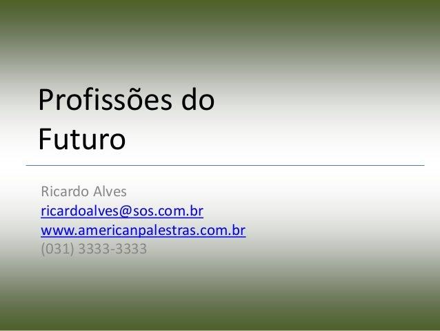 Profissões doFuturoRicardo Alvesricardoalves@sos.com.brwww.americanpalestras.com.br(031) 3333-3333