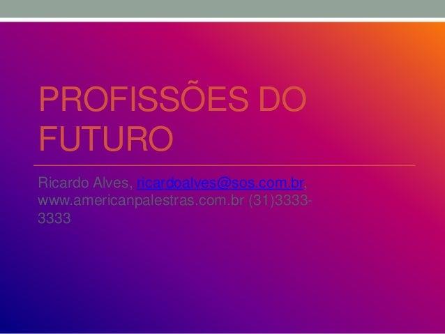 PROFISSÕES DO FUTURO Ricardo Alves, ricardoalves@sos.com.br, www.americanpalestras.com.br (31)3333- 3333