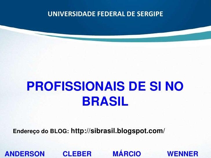 UNIVERSIDADE FEDERAL DE SERGIPE<br />PROFISSIONAIS DE SI NO BRASIL<br />Endereço do BLOG:http://sibrasil.blogspot.com/<br ...