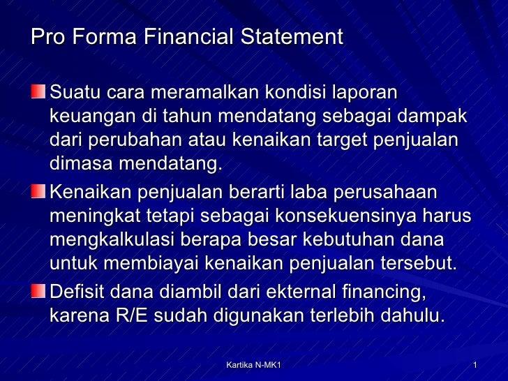 Pro Forma Financial Statement <ul><li>Suatu cara meramalkan kondisi laporan keuangan di tahun mendatang sebagai dampak dar...