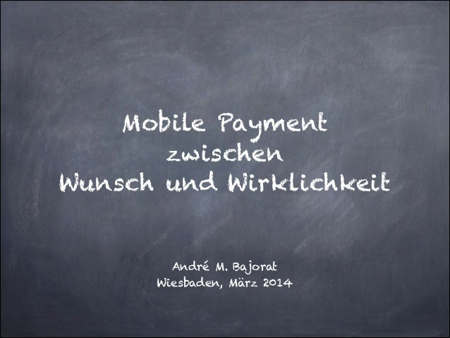 ! ! Mobile Payment zwischen Wunsch und Wirklichkeit ! ! André M. Bajorat Wiesbaden, März 2014