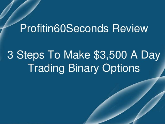 Profitin60Seconds Review 3 Steps To Make $3,500 A Day Trading Binary Options