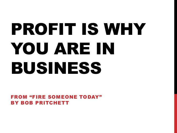 """PROFIT IS WHYYOU ARE INBUSINESSFROM """"FIRE SOMEONE TODAY""""BY BOB PRITCHETT"""