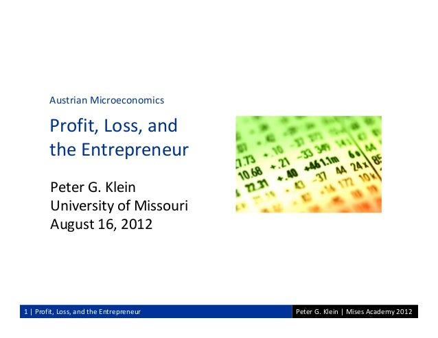 Peter G. Klein | Mises Academy 20121 | Profit, Loss, and the EntrepreneurPeter G. KleinUniversity of MissouriAugust 16, 20...