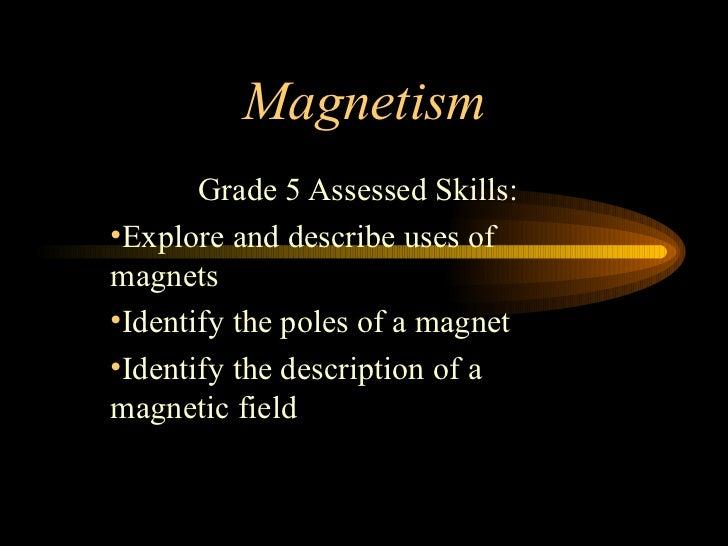 Magnetism <ul><li>Grade 5 Assessed Skills: </li></ul><ul><li>Explore and describe uses of magnets </li></ul><ul><li>Identi...