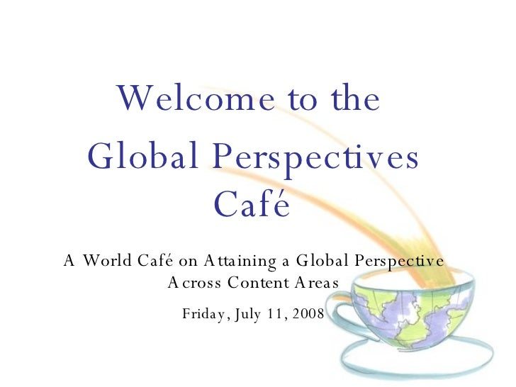 Welcome to the  Global Perspectives Café   A World Caf é on  Attaining a Global Perspective Across Content Areas Friday, J...