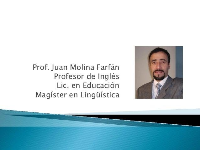 Prof. Juan Molina Farfán       Profesor de Inglés        Lic. en Educación Magíster en Lingüística