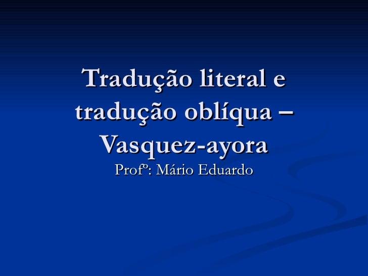 Tradução literal etradução oblíqua –   Vasquez-ayora   Profº: Mário Eduardo