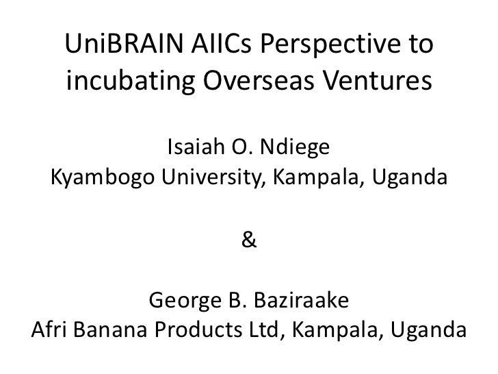 UniBRAIN AIICs Perspective to   incubating Overseas Ventures          Isaiah O. Ndiege Kyambogo University, Kampala, Ugand...