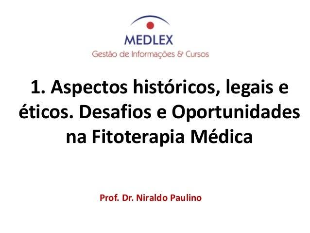 Prof. Dr. Niraldo Paulino 1. Aspectos históricos, legais e éticos. Desafios e Oportunidades na Fitoterapia Médica