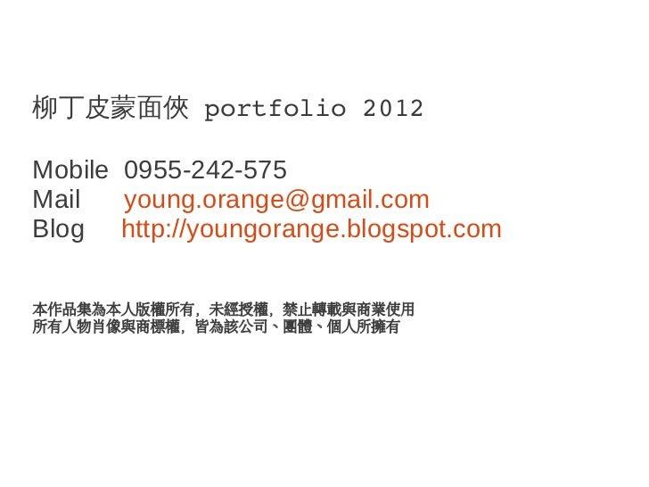 柳丁皮蒙面俠 portfolio2012Mobile 0955-242-575Mail   young.orange@gmail.comBlog http://youngorange.blogspot.com本作品集為本人版權所有,未經授權,...