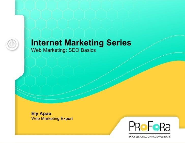 Internet Marketing Series Web Marketing: SEO Basics Ely Apao Web Marketing Expert