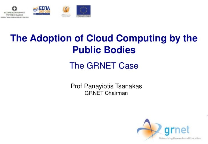 The Adoption of Cloud Computing by the            Public Bodies            The GRNET Case            Prof Panayiotis Tsana...
