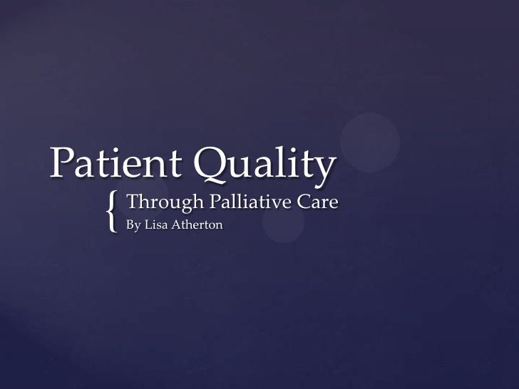 Patient Quality  {   Through Palliative Care      By Lisa Atherton