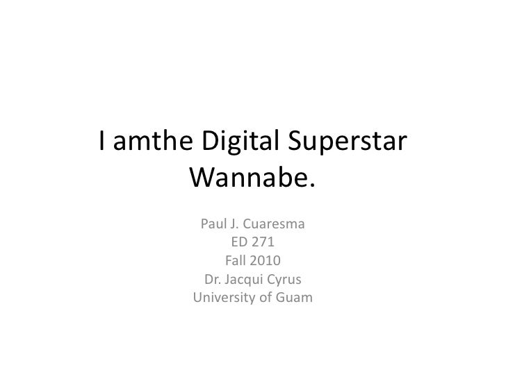 I amthe Digital Superstar Wannabe.<br />Paul J. Cuaresma<br />ED 271<br />Fall 2010<br />Dr. Jacqui Cyrus<br />University ...