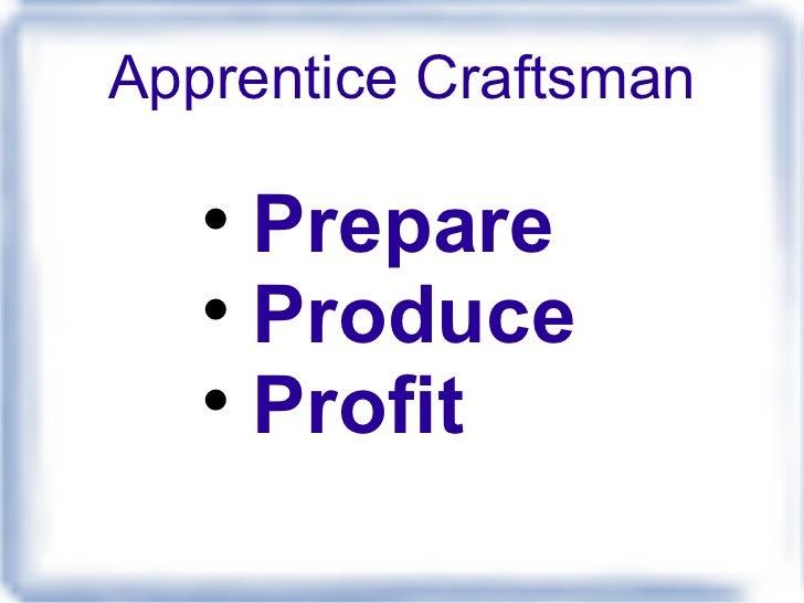 Apprentice Craftsman <ul><li>Prepare </li></ul><ul><li>Produce </li></ul><ul><li>Profit </li></ul>