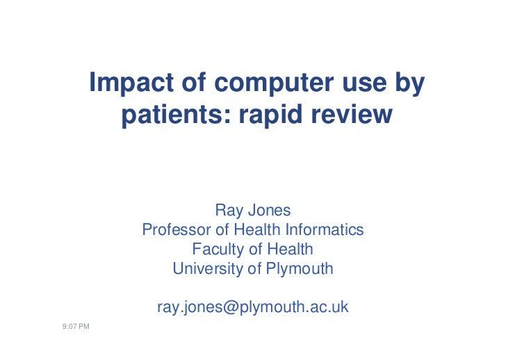 Impact of computer use by        patients: rapid review                    Ray Jones          Professor of Health Informat...