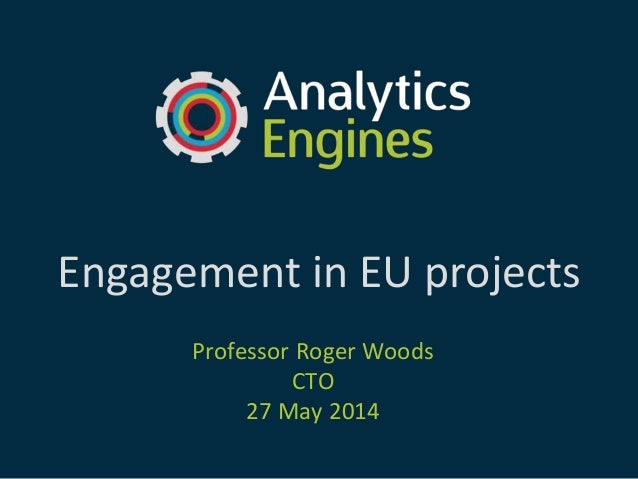 Engagement in EU projects Professor Roger Woods CTO 27 May 2014