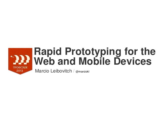 Rapid Prototyping for theWeb and Mobile DevicesMarcio Leibovitch / @marciokl2013
