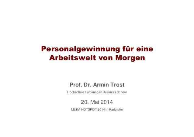 Personalgewinnung für eine Arbeitswelt von Morgen Prof. Dr. Armin Trost Hochschule Furtwangen Business School 20. Mai 2014...