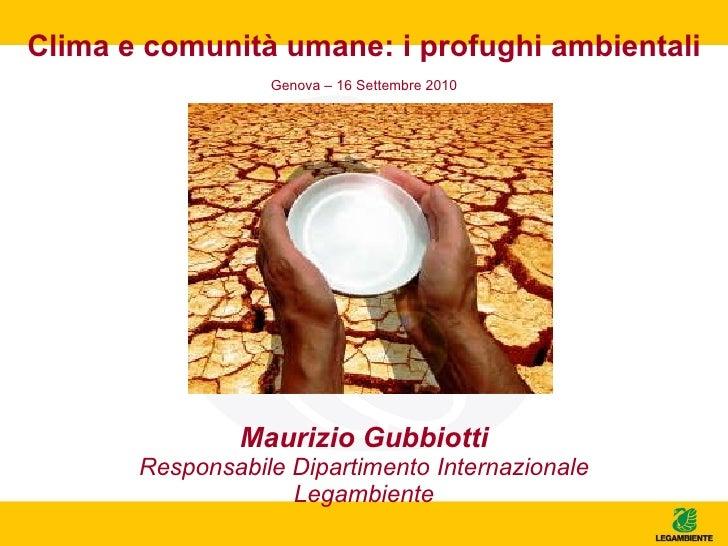 Clima e comunità umane: i profughi ambientali Maurizio Gubbiotti Responsabile Dipartimento Internazionale Legambiente Geno...