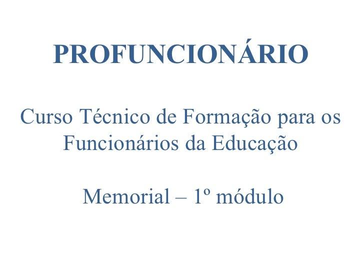 PROFUNCIONÁRIO Curso Técnico de Formação para os Funcionários da Educação  Memorial – 1º módulo