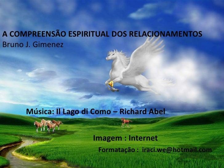 A COMPREENSÃO ESPIRITUAL DOS RELACIONAMENTOSBruno J. Gimenez     Música: Il Lago di Como – Richard Abel                   ...