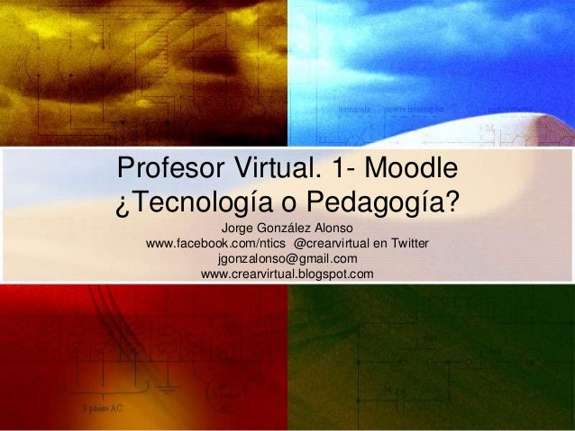 Profesor Virtual. 1- Moodle ¿Tecnología o Pedagogía? Jorge González Alonso www.facebook.com/ntics @crearvirtual en Twitter...