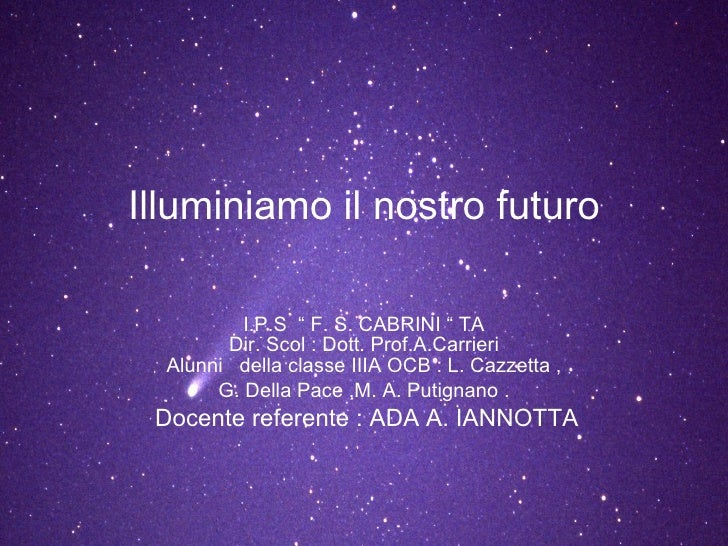 """Illuminiamo il nostro futuro I.P.S  """" F. S. CABRINI """" TA Dir. Scol : Dott. Prof.A.Carrieri Alunni  della classe IIIA OCB :..."""