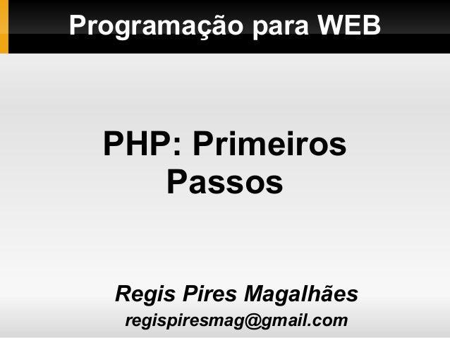 Programação para WEBRegis Pires Magalhãesregispiresmag@gmail.comPHP: PrimeirosPassos