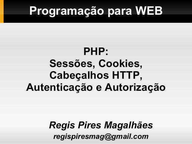 Programação para WEBRegis Pires Magalhãesregispiresmag@gmail.comPHP:Sessões, Cookies,Cabeçalhos HTTP,Autenticação e Autori...
