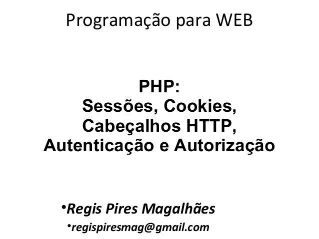 Programação para WEB•Regis Pires Magalhães•regispiresmag@gmail.comPHP:Sessões, Cookies,Cabeçalhos HTTP,Autenticação e Auto...