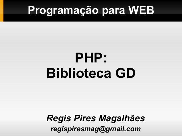 Programação para WEBRegis Pires Magalhãesregispiresmag@gmail.comPHP:Biblioteca GD