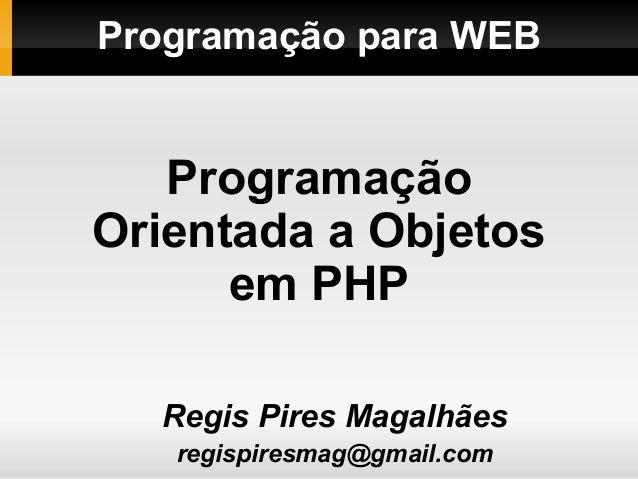 Programação para WEBRegis Pires Magalhãesregispiresmag@gmail.comProgramaçãoOrientada a Objetosem PHP