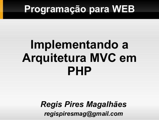 Programação para WEBRegis Pires Magalhãesregispiresmag@gmail.comImplementando aArquitetura MVC emPHP